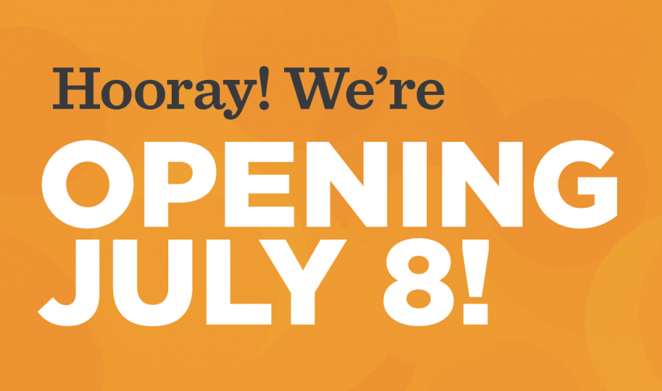 Hooray! We're Opening July 8